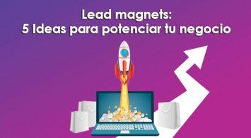 Lead magnets: 5 Ideas para potenciar tu negocio